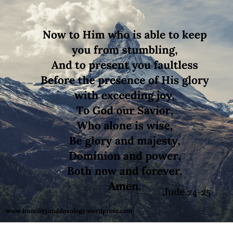 Now to Him who is able to keep you from stumbling,And to present you faultlessBefore the presence of His glory with exceeding joy,To God our Savior,Who alone is wise,Be glory and majesty,Dominion and power,Both now a.png