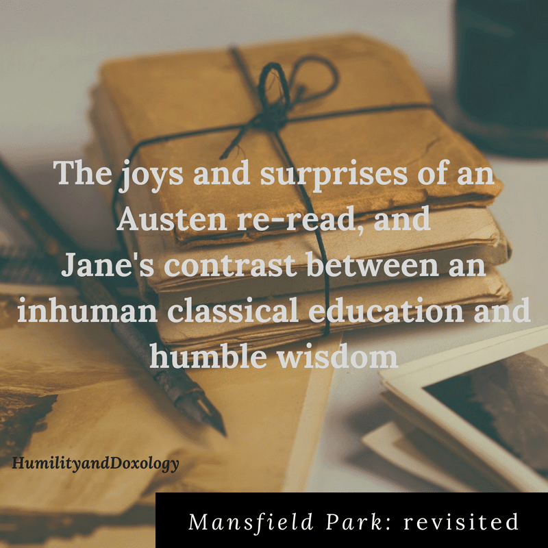 Mansfield Park, Jane Austen, revisited, contrast inhuman classical education and humble wisdom, reread