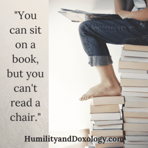 You can sit on a book, but you can't read a chair.  Humility and Doxology