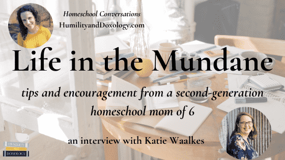 Life in the Mundane, Katie Waalkes, homeschool encouragement and tips, homeschool conversations podcast interview