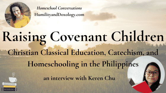 Keren Chu, raising covenant children, classical education, Christian homeschooling