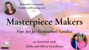 Masterpiece Makers Fine ARt for homeschool families alisha and olivia gratehouse Homeschool Conversations Humility and Doxology interview